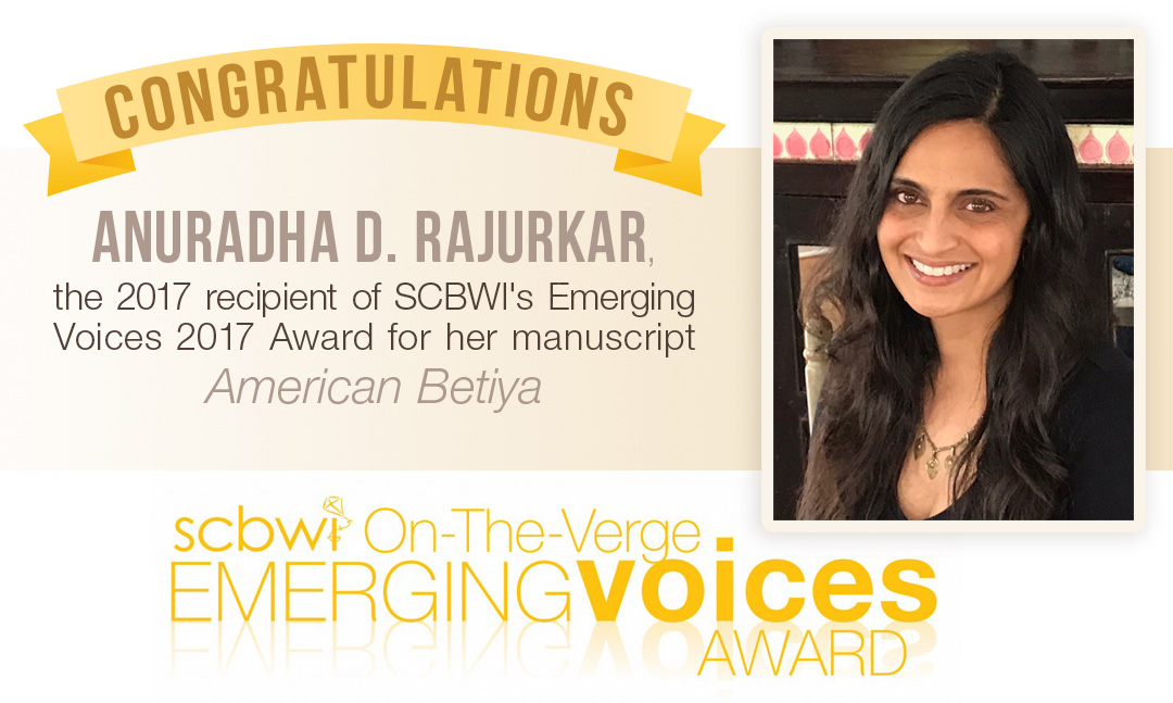 """Congratulations toAnuradha Rajurkaron winning the Emerging Voices Grant from SCBWI for her manuscriptAmerican Betiya!  American Betiyais a complex YA novel about a teenage artist grappling with forbidden romance, personal boundaries, and the appropriation of her Indian heritage. Describing the personal connection to her work, Rajurkar said, """"Like the protagonist in my novel, I journeyed through deep conflict between my Indian roots and American girl dreams. Subtly exploring class, sexuality, and race in the context of art, minority culture, and first love, my work holds a mirror to the universal struggle—and triumph—of teenage girls seeking identity in a modern, diverse America."""" The Emerging Voices award ispart ofthe SCBWI'songoingeffort to fosterdiverse andunderrepresented voices in children'spublishing. The winning manuscripts will be made available to select agents and editors via a secure website.Anuradhawill also receive a paid trip to the 2018 SCBWI Summer Conference in Los Angeles to meet editors, agents, and other industry professionals.  Anuradha D. Rajurkar, the 2017 recipient of SCBWI's Emerging Voices 2017 award for her YA manuscript American Betiya, is a teacher by day and a writer by night. She holds two degrees from Northwestern University and is a proud member of SCBWI. Rajurkar lives in Milwaukee with her husband and two sons, where, in her free time, she indulges her passions for reading, interior design, and hiking along Lake Michigan. For more about her journey, follow her on Twitter @ADRajurkar1 or Facebook."""
